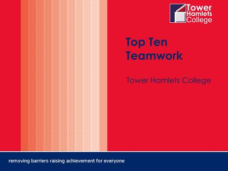 Removing barriers raising achievement for everyone Top Ten Teamwork Tower Hamlets College.