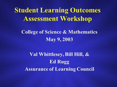 Student Learning Outcomes Assessment Workshop College of Science & Mathematics May 9, 2003 Val Whittlesey, Bill Hill, & Ed Rugg Assurance of Learning Council.