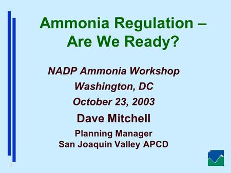 1 Ammonia Regulation – Are We Ready? NADP Ammonia Workshop Washington, DC October 23, 2003 Dave Mitchell Planning Manager San Joaquin Valley APCD.
