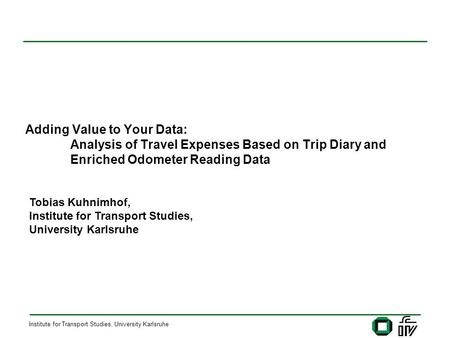 Institute for Transport Studies, University Karlsruhe Adding Value to Your Data: Analysis of Travel Expenses Based on Trip Diary and Enriched Odometer.