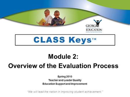 """We will lead the nation in improving student achievement."" CLASS Keys TM Module 2: Overview of the Evaluation Process Spring 2010 Teacher and Leader Quality."