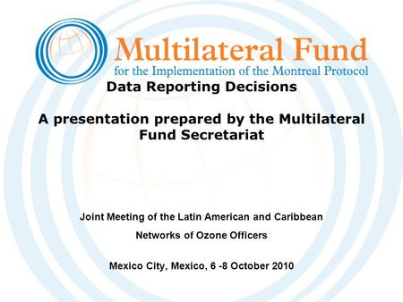 Data Reporting Decisions A presentation prepared by the Multilateral Fund Secretariat Joint Meeting of the Latin American and Caribbean Networks of Ozone.