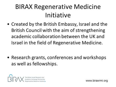 Www.biraxrmi.org BIRAX Regenerative Medicine Initiative Created by the British Embassy, Israel and the British Council with the aim of strengthening academic.