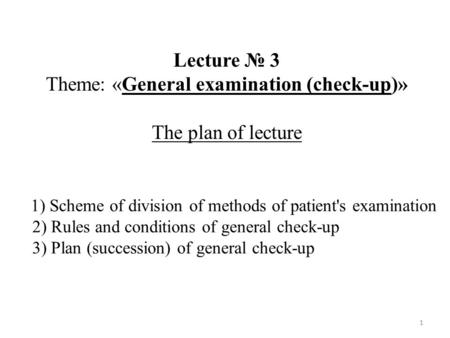 1 1) Scheme of division of methods of patient's examination 2) Rules and conditions of general check-up 3) Plan (succession) of general check-up Lecture.