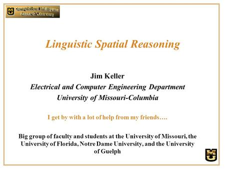 Linguistic Spatial Reasoning Jim Keller Electrical and Computer Engineering Department University of Missouri-Columbia I get by with a lot of help from.