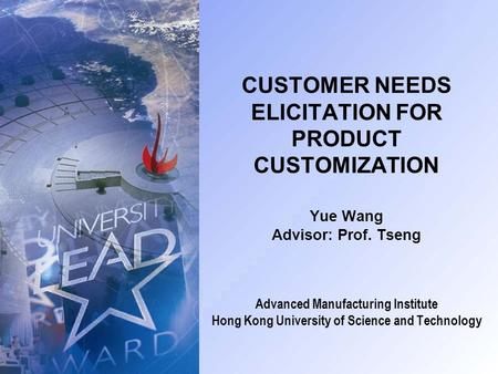 CUSTOMER NEEDS ELICITATION FOR PRODUCT CUSTOMIZATION Yue Wang Advisor: Prof. Tseng Advanced Manufacturing Institute Hong Kong University of Science and.