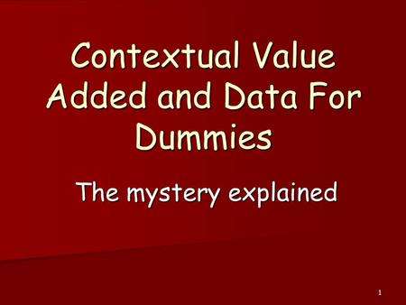 1 Contextual Value Added and Data For Dummies The mystery explained.