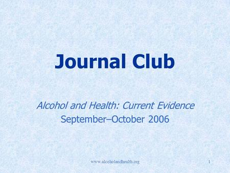 Www.alcoholandhealth.org1 Journal Club Alcohol and Health: Current Evidence September–October 2006.