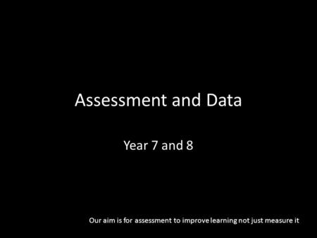 Assessment and Data Year 7 and 8 Our aim is for assessment to improve learning not just measure it.