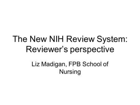 The New NIH Review System: Reviewer's perspective Liz Madigan, FPB School of Nursing.