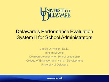 Delaware's Performance Evaluation System II for School Administrators Jackie O. Wilson, Ed.D. Interim Director Delaware Academy for School Leadership College.