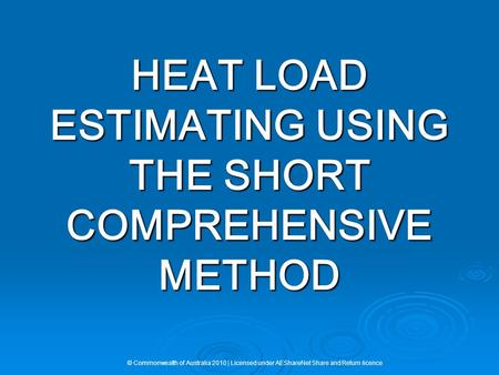 HEAT LOAD ESTIMATING USING THE SHORT COMPREHENSIVE METHOD © Commonwealth of Australia 2010 | Licensed under AEShareNet Share and Return licence.