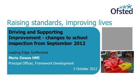 Raising standards, improving lives Driving and Supporting Improvement - changes to school inspection from September 2012 Leading Edge Conference Maria.