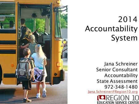 2014 Accountability System 2014 Accountability System Jana Schreiner Senior Consultant Accountability State Assessment 972-348-1480