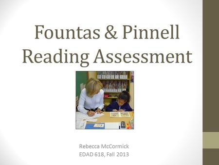 Fountas & Pinnell Reading Assessment Rebecca McCormick EDAD 618, Fall 2013.