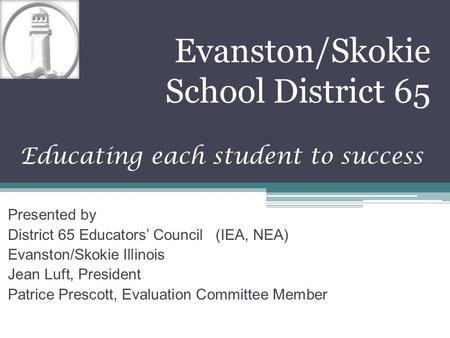 Evanston/Skokie School District 65 Educating each student to success Presented by District 65 Educators' Council (IEA, NEA) Evanston/Skokie Illinois Jean.