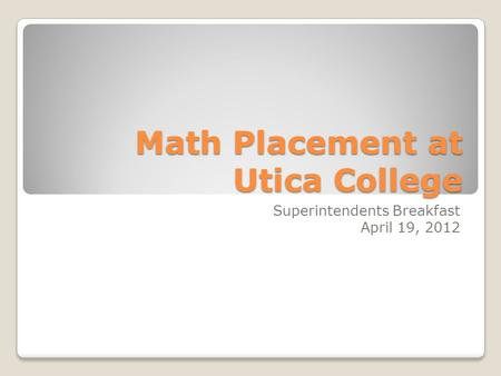 Math Placement at Utica College Superintendents Breakfast April 19, 2012.