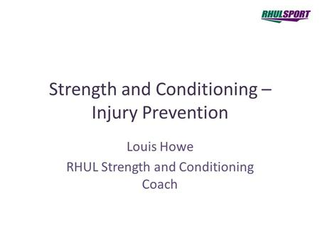 Strength and Conditioning – Injury Prevention Louis Howe RHUL Strength and Conditioning Coach.