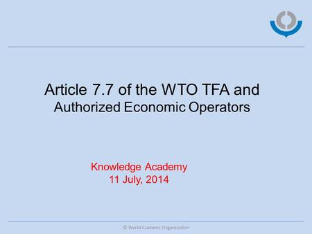 © World Customs Organization Article 7.7 of the WTO TFA and Authorized Economic Operators Knowledge Academy 11 July, 2014.