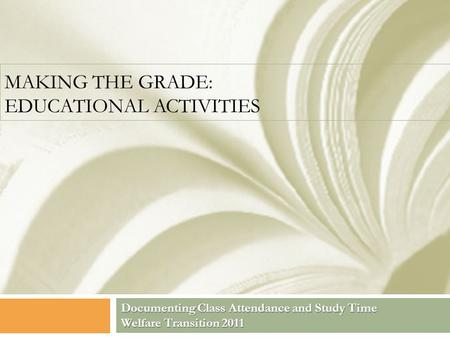 MAKING THE GRADE: EDUCATIONAL ACTIVITIES Documenting Class Attendance and Study Time Welfare Transition 2011.