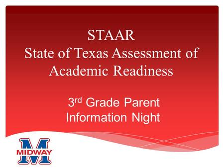 STAAR State of Texas Assessment of Academic Readiness 3 rd Grade Parent Information Night.