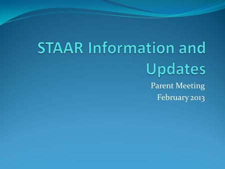 Parent Meeting February 2013. STAAR State of Texas Assessment of Academic Readiness Emphasis on college and career readiness standards Began 2011-12 school.