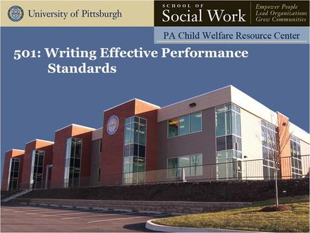 501: Writing Effective Performance Standards. The Pennsylvania Child Welfare Resource Center Learning Objectives Participants will be able to:  Describe.