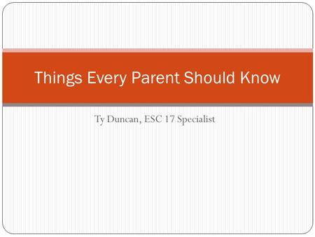 Ty Duncan, ESC 17 Specialist Things Every Parent Should Know.