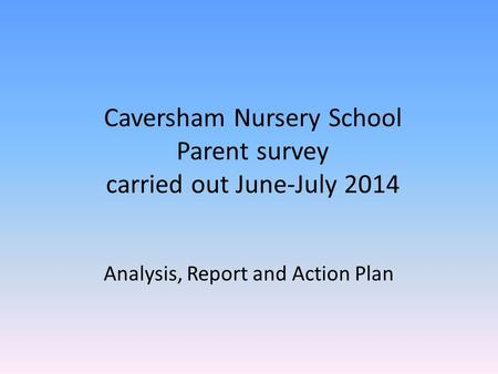 Caversham Nursery School Parent survey carried out June-July 2014 Analysis, Report and Action Plan.