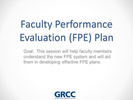 Faculty Performance Evaluation (FPE) Plan Goal: This session will help faculty members understand the new FPE system and will aid them in developing effective.
