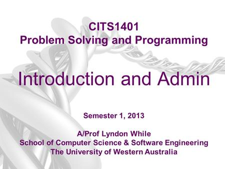 CITS1401 Problem Solving and Programming Introduction and Admin Semester 1, 2013 A/Prof Lyndon While School of Computer Science & Software Engineering.