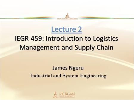 Lecture 2 IEGR 459: Introduction to Logistics Management and Supply Chain James Ngeru Industrial and System Engineering.