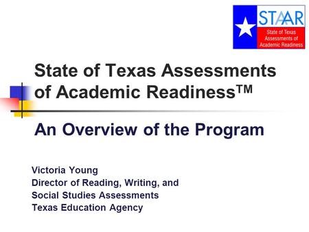 State of Texas Assessments of Academic Readiness TM An Overview of the Program Victoria Young Director of Reading, Writing, and Social Studies Assessments.