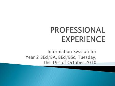 Information Session for Year 2 BEd/BA, BEd/BSc, Tuesday, the 19 th of October 2010.