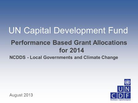 UN Capital Development Fund NCDDS - Local Governments and Climate Change Performance Based Grant Allocations for 2014 August 2013.