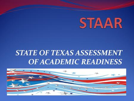 STATE OF TEXAS ASSESSMENT OF ACADEMIC READINESS. What is STAAR? State of Texas Assessment of Academic Readiness STAAR assessments will be available for: