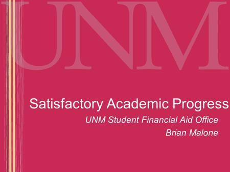 Satisfactory Academic Progress UNM Student Financial Aid Office Brian Malone.