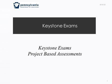 Keystone Exams 1 Project Based Assessments 10/15/12.