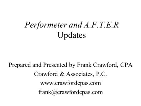 Performeter and A.F.T.E.R Updates Prepared and Presented by Frank Crawford, CPA Crawford & Associates, P.C.