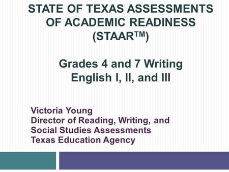 STATE OF TEXAS ASSESSMENTS OF ACADEMIC READINESS (STAARTM) Grades 4 and 7 Writing English I, II, and III Victoria Young Director of Reading, Writing,