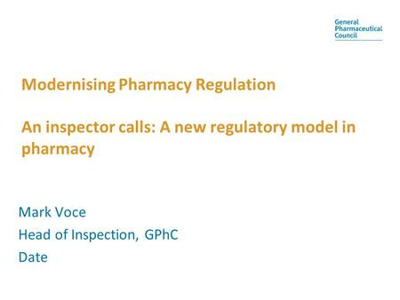 Modernising Pharmacy Regulation An inspector calls: A new regulatory model in pharmacy Mark Voce Head of Inspection, GPhC Date.