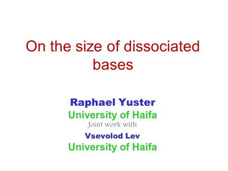 On the size of dissociated bases Raphael Yuster University of Haifa Joint work with Vsevolod Lev University of Haifa.