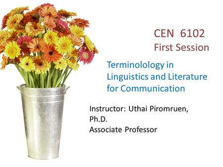 English 611 Terminology in Linguistics and Literature for Communication Instructor: Uthai Piromruen, Ph.D. Associate Professor CEN 6102 First Session Terminolology.