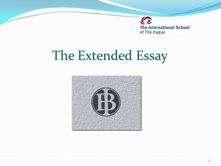 1 The Extended Essay. What is the Extended Essay? It is an 'in-depth study of a limited topic within a subject' (IB) Why is it part of the IB Diploma.