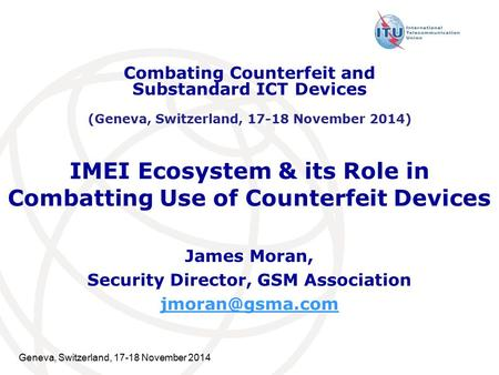 Geneva, Switzerland, 17-18 November 2014 IMEI Ecosystem & its Role in Combatting Use of Counterfeit Devices James Moran, Security Director, GSM Association.