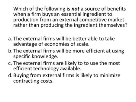 Which of the following is not a source of benefits when a firm buys an essential ingredient to production from an external competitive market rather than.