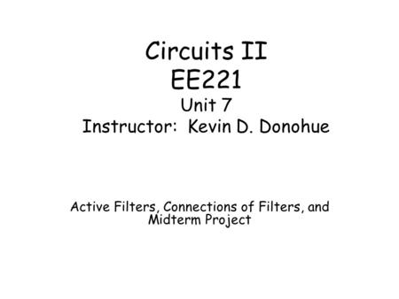 Circuits II EE221 Unit 7 Instructor: Kevin D. Donohue Active Filters, Connections of Filters, and Midterm Project.