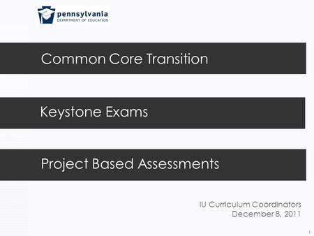 Common Core Transition 1 Keystone Exams Project Based Assessments IU Curriculum Coordinators December 8, 2011.