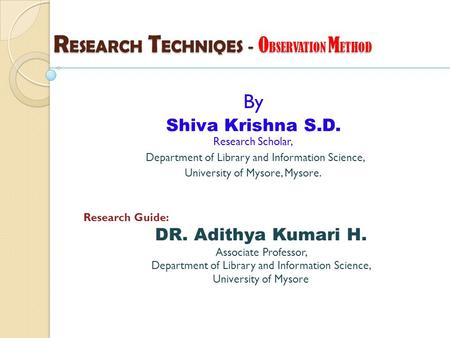 R ESEARCH T ECHNIQES - O BSERVATION M ETHOD By Shiva Krishna S.D. Research Scholar, Department of Library and Information Science, University of Mysore,