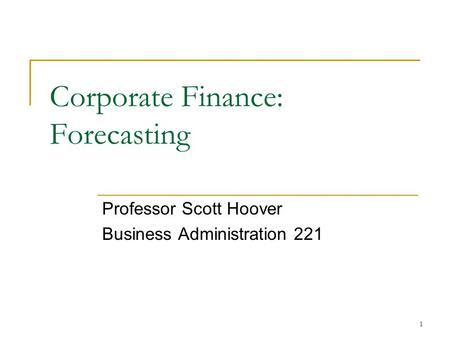 1 Corporate Finance: Forecasting Professor Scott Hoover Business Administration 221.